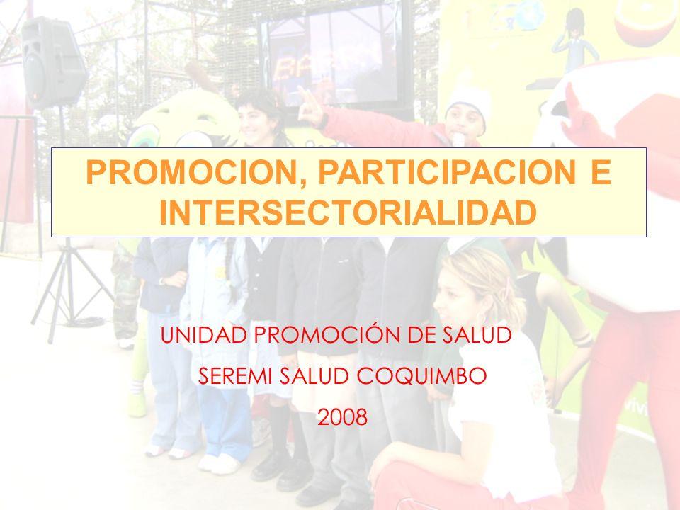 PROMOCION, PARTICIPACION E INTERSECTORIALIDAD UNIDAD PROMOCIÓN DE SALUD SEREMI SALUD COQUIMBO 2008