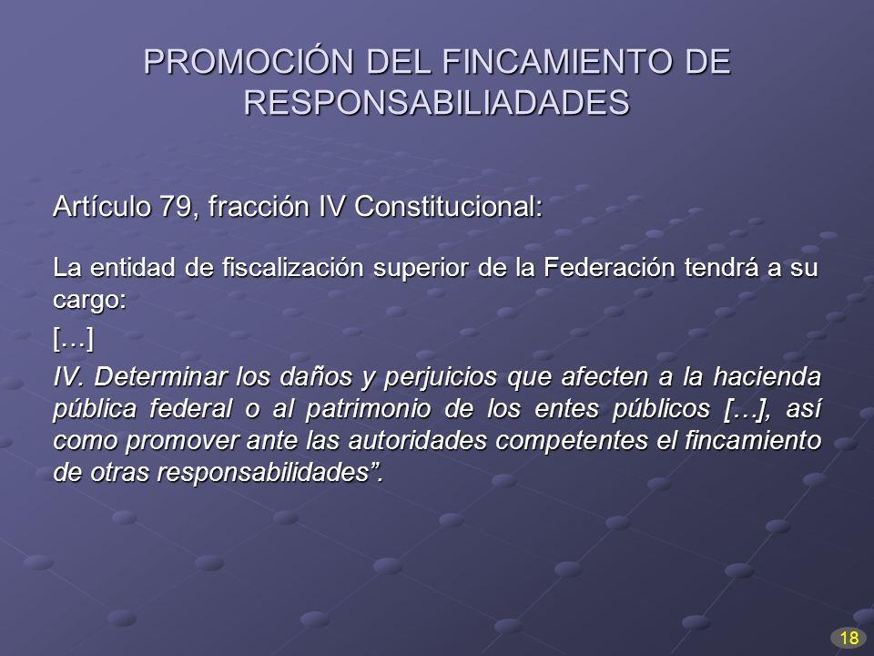 PROMOCIÓN DEL FINCAMIENTO DE RESPONSABILIADADES Artículo 79, fracción IV Constitucional: La entidad de fiscalización superior de la Federación tendrá