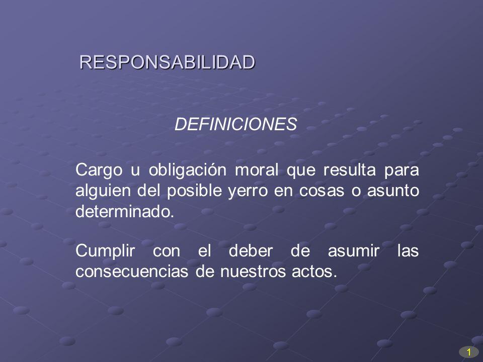 RESPONSABILIDAD Cargo u obligación moral que resulta para alguien del posible yerro en cosas o asunto determinado. Cumplir con el deber de asumir las