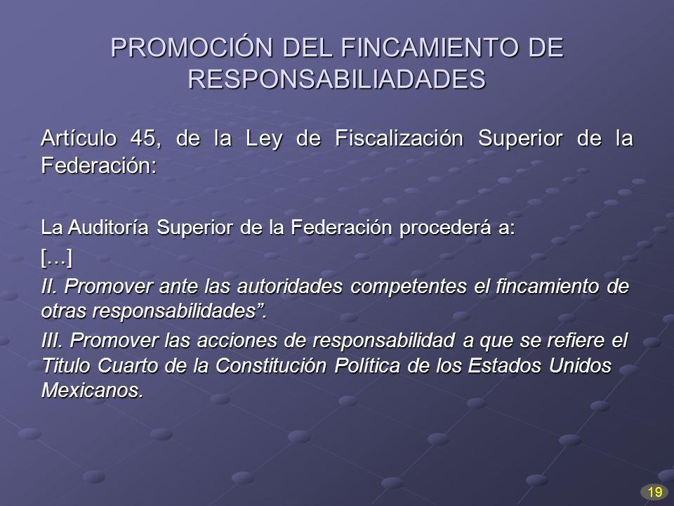 PROMOCIÓN DEL FINCAMIENTO DE RESPONSABILIADADES Artículo 45, de la Ley de Fiscalización Superior de la Federación: La Auditoría Superior de la Federac