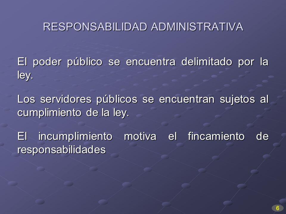 RESPONSABILIDAD ADMINISTRATIVA El poder público se encuentra delimitado por la ley. Los servidores públicos se encuentran sujetos al cumplimiento de l