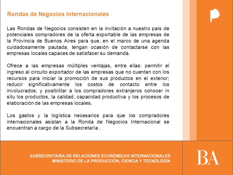 Rondas de Negocios Internacionales Las Rondas de Negocios consisten en la invitación a nuestro país de potenciales compradores de la oferta exportable de las empresas de la Provincia de Buenos Aires para que, en el marco de una agenda cuidadosamente pautada, tengan ocasión de contactarse con las empresas locales capaces de satisfacer su demanda.