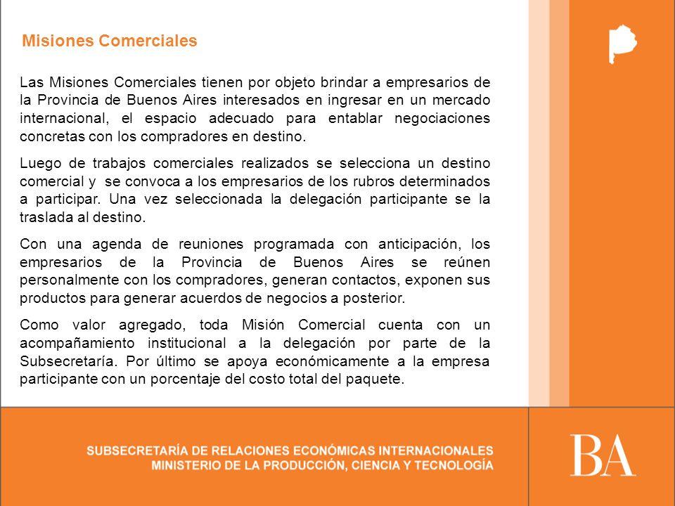 Misiones Comerciales Las Misiones Comerciales tienen por objeto brindar a empresarios de la Provincia de Buenos Aires interesados en ingresar en un mercado internacional, el espacio adecuado para entablar negociaciones concretas con los compradores en destino.