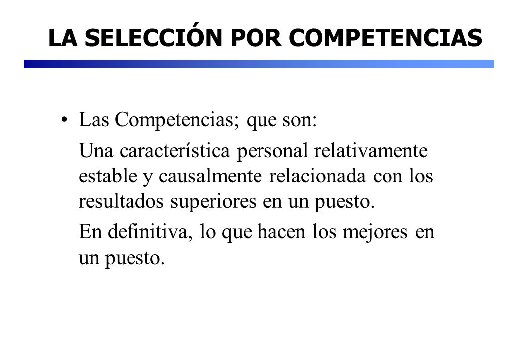 Las Competencias; que son: Una característica personal relativamente estable y causalmente relacionada con los resultados superiores en un puesto. En