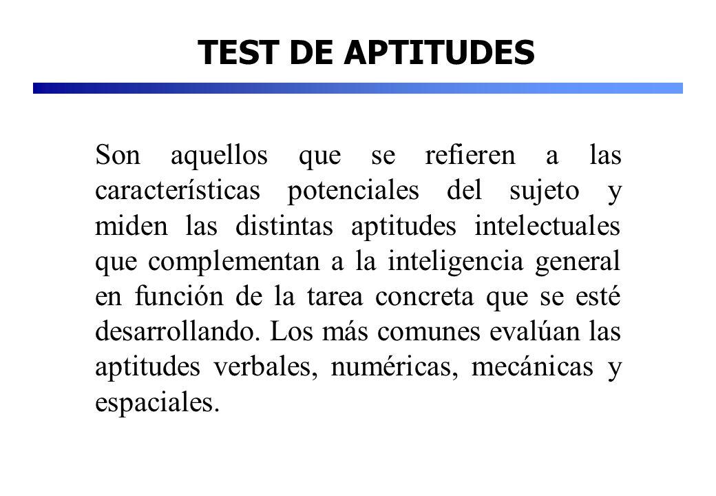 TEST DE APTITUDES Son aquellos que se refieren a las características potenciales del sujeto y miden las distintas aptitudes intelectuales que compleme