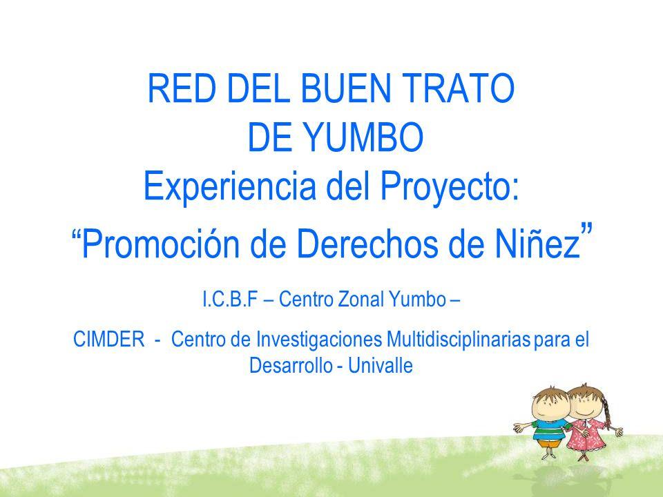 RED DEL BUEN TRATO DE YUMBO Experiencia del Proyecto: Promoción de Derechos de Niñez I.C.B.F – Centro Zonal Yumbo – CIMDER - Centro de Investigaciones
