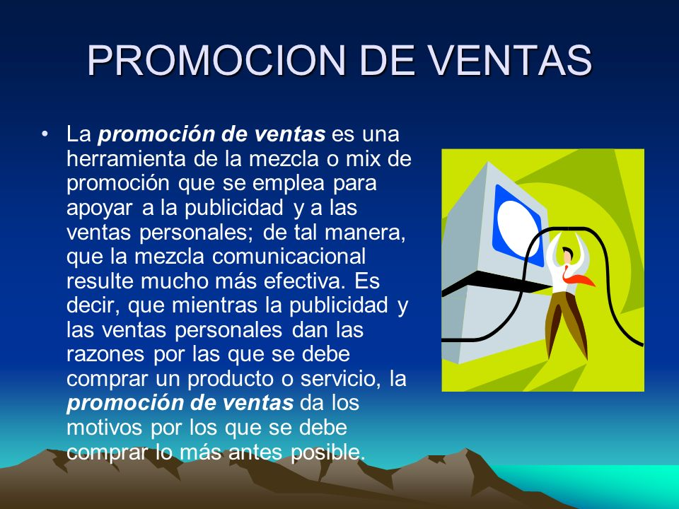 PROMOCION DE VENTAS La promoción de ventas es una herramienta de la mezcla o mix de promoción que se emplea para apoyar a la publicidad y a las ventas personales; de tal manera, que la mezcla comunicacional resulte mucho más efectiva.