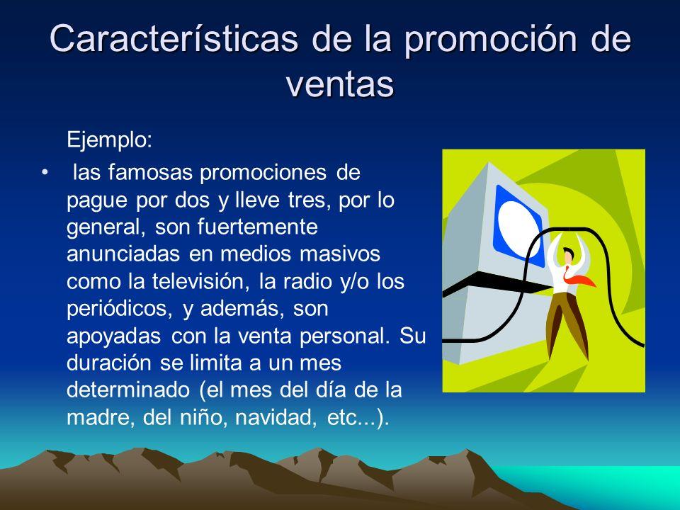 Características de la promoción de ventas Ejemplo: las famosas promociones de pague por dos y lleve tres, por lo general, son fuertemente anunciadas en medios masivos como la televisión, la radio y/o los periódicos, y además, son apoyadas con la venta personal.