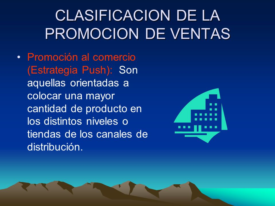 CLASIFICACION DE LA PROMOCION DE VENTAS Promoción al comercio (Estrategia Push): Son aquellas orientadas a colocar una mayor cantidad de producto en los distintos niveles o tiendas de los canales de distribución.