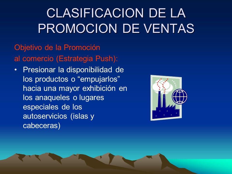 CLASIFICACION DE LA PROMOCION DE VENTAS Objetivo de la Promoción al comercio (Estrategia Push): Presionar la disponibilidad de los productos o empujarlos hacia una mayor exhibición en los anaqueles o lugares especiales de los autoservicios (islas y cabeceras)