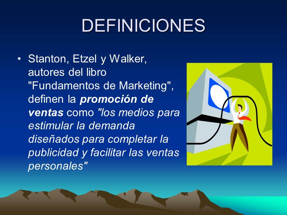 DEFINICIONES Stanton, Etzel y Walker, autores del libro Fundamentos de Marketing , definen la promoción de ventas como los medios para estimular la demanda diseñados para completar la publicidad y facilitar las ventas personales