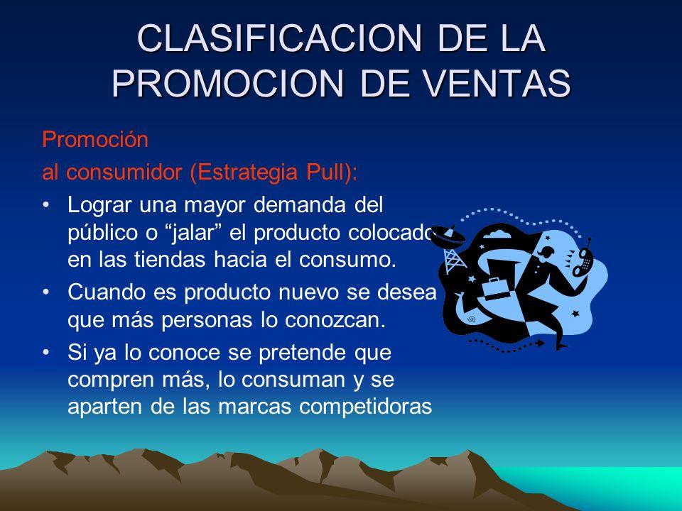 CLASIFICACION DE LA PROMOCION DE VENTAS Promoción al consumidor (Estrategia Pull): Lograr una mayor demanda del público o jalar el producto colocado en las tiendas hacia el consumo.
