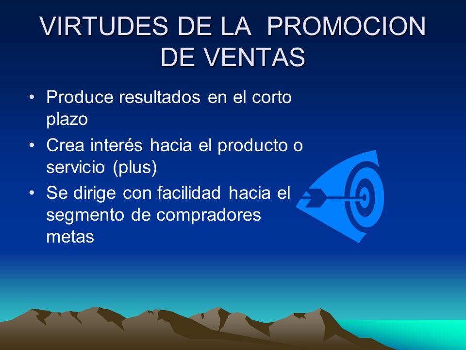 VIRTUDES DE LA PROMOCION DE VENTAS Produce resultados en el corto plazo Crea interés hacia el producto o servicio (plus) Se dirige con facilidad hacia el segmento de compradores metas