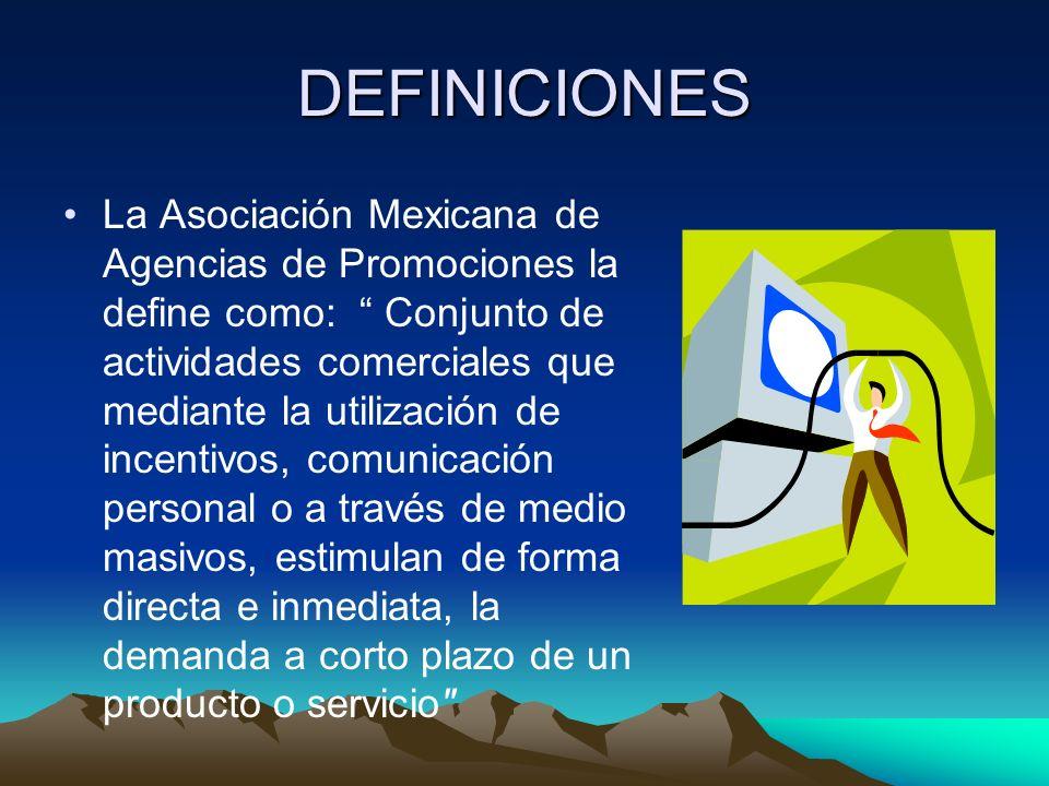DEFINICIONES La Asociación Mexicana de Agencias de Promociones la define como: Conjunto de actividades comerciales que mediante la utilización de incentivos, comunicación personal o a través de medio masivos, estimulan de forma directa e inmediata, la demanda a corto plazo de un producto o servicio