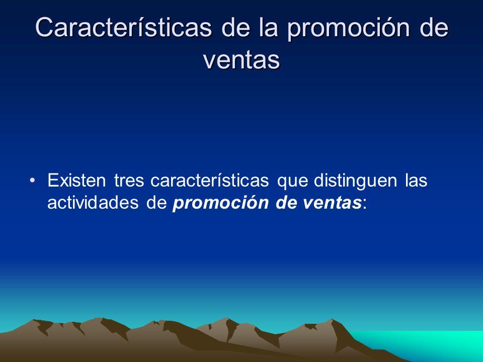 Características de la promoción de ventas Existen tres características que distinguen las actividades de promoción de ventas: