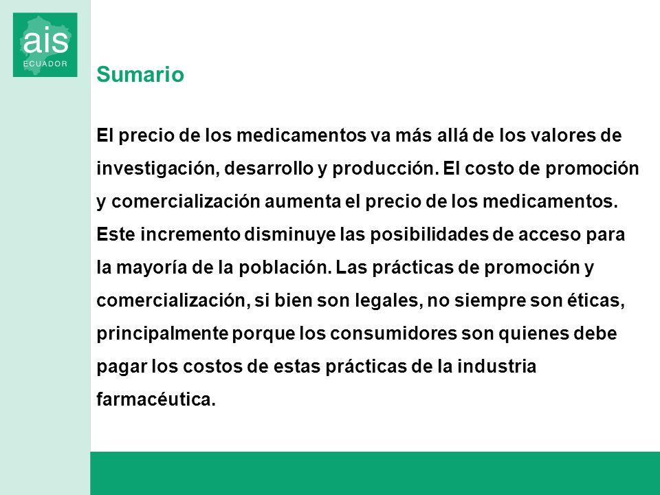 COSTO PRODUCCIÓN $ 1,00 COSTOS ADMINISTRATIVOS $ 3,00 UTILIDAD FABRICANTE $ 0,80 DISTRIBUIDORAS $0,40 FARMACIA $ 0,80 P.V.P.: $ 6,00 ~300 % 20 %* 10 %* 20%-25%* ESTRUCTURA DE COSTOS DE MEDICAMENTOS EN ECUADOR BASE: $ 4.00 * Ref.: Ley de Producción, importación, comercialización y expendio de medicamentos genéricos de consumo humano, Reg.