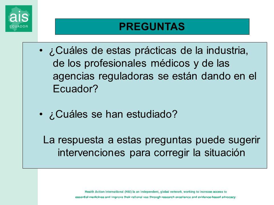 PREGUNTAS ¿Cuáles de estas prácticas de la industria, de los profesionales médicos y de las agencias reguladoras se están dando en el Ecuador? ¿Cuáles