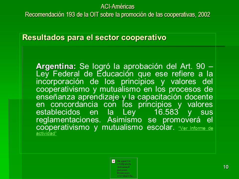 10 ACI-Américas Recomendación 193 de la OIT sobre la promoción de las cooperativas, 2002 Resultados para el sector cooperativo Argentina: Argentina: S