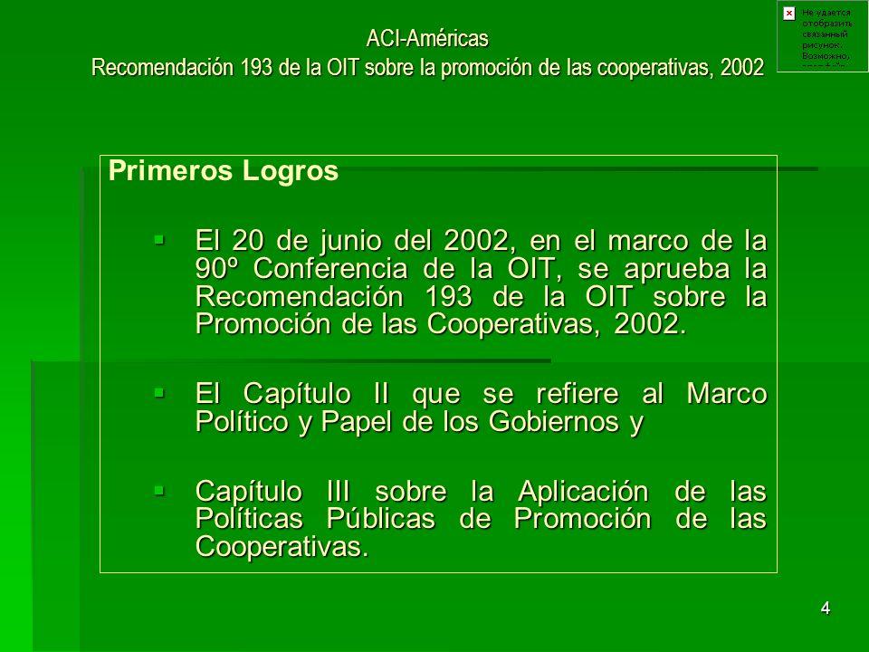 4 ACI-Américas Recomendación 193 de la OIT sobre la promoción de las cooperativas, 2002 Primeros Logros El 20 de junio del 2002, en el marco de la 90º