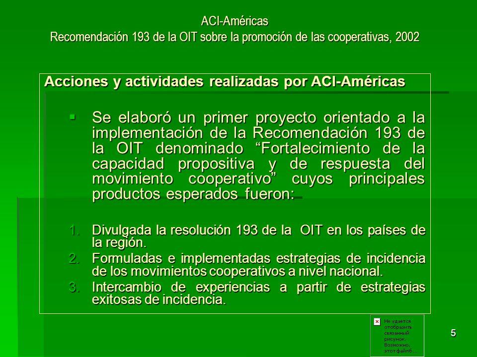 6 ACI-Américas Recomendación 193 de la OIT sobre la promoción de las cooperativas, 2002 Acciones y actividades realizadas por ACI-Américas Para el proceso de implementación se elaboró una metodología para desarrollar talleres de promoción y sensibilización en los países.
