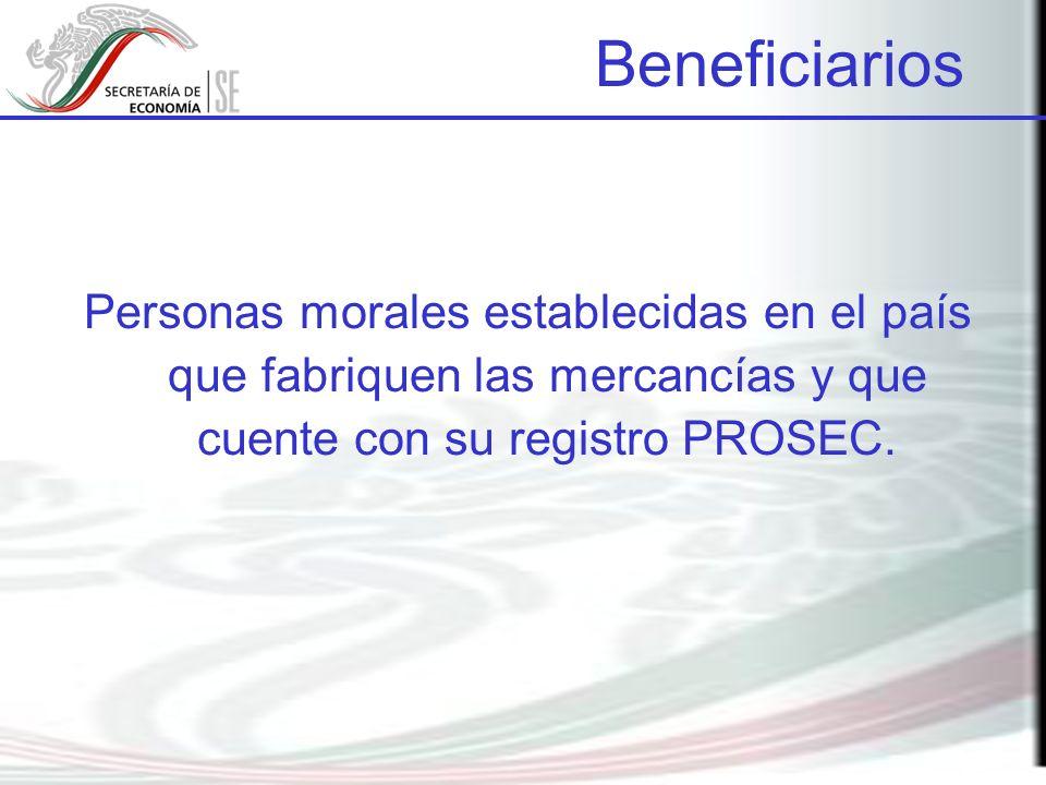 Personas morales establecidas en el país que fabriquen las mercancías y que cuente con su registro PROSEC. Beneficiarios