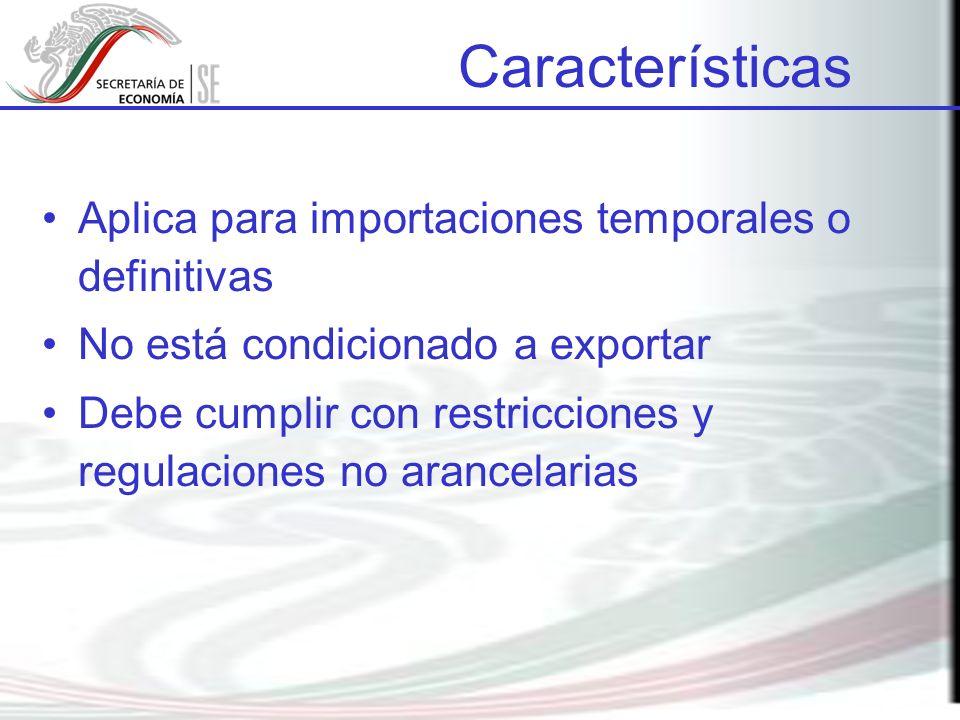 Aplica para importaciones temporales o definitivas No está condicionado a exportar Debe cumplir con restricciones y regulaciones no arancelarias Características