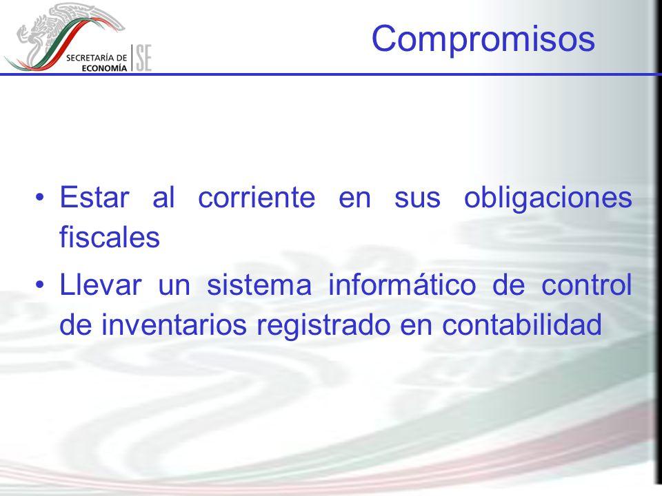 Estar al corriente en sus obligaciones fiscales Llevar un sistema informático de control de inventarios registrado en contabilidad Compromisos