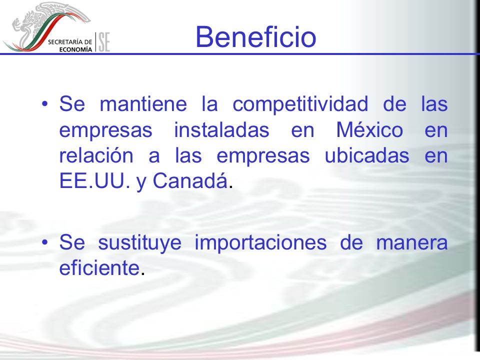 Beneficio Se mantiene la competitividad de las empresas instaladas en México en relación a las empresas ubicadas en EE.UU. y Canadá. Se sustituye impo
