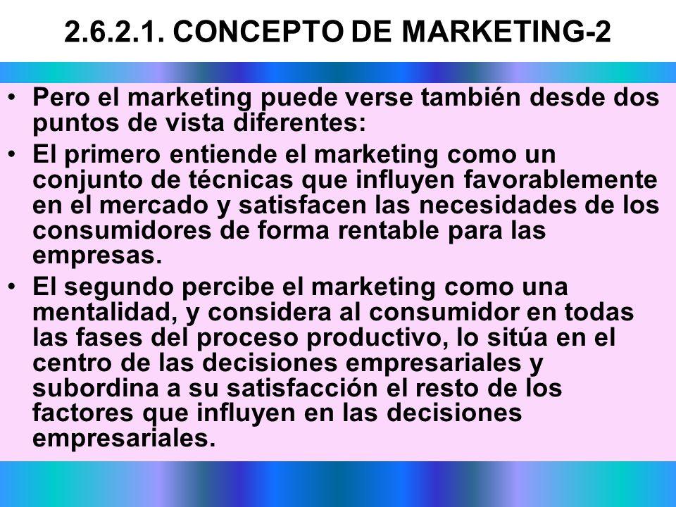 2.6.2.1. CONCEPTO DE MARKETING-2 Pero el marketing puede verse también desde dos puntos de vista diferentes: El primero entiende el marketing como un