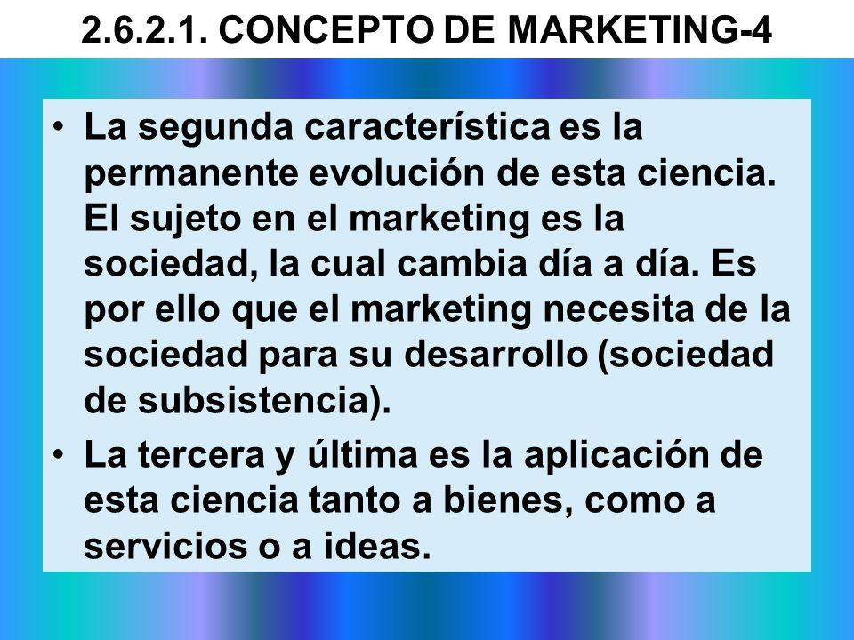 2.6.2.1. CONCEPTO DE MARKETING-4 La segunda característica es la permanente evolución de esta ciencia. El sujeto en el marketing es la sociedad, la cu