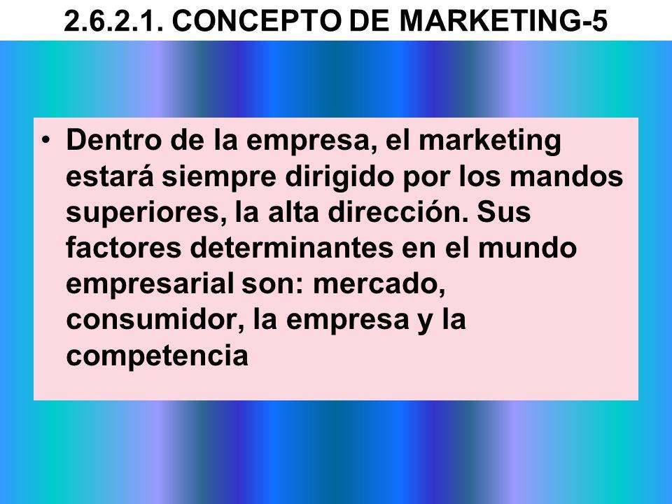 2.6.2.1. CONCEPTO DE MARKETING-5 Dentro de la empresa, el marketing estará siempre dirigido por los mandos superiores, la alta dirección. Sus factores