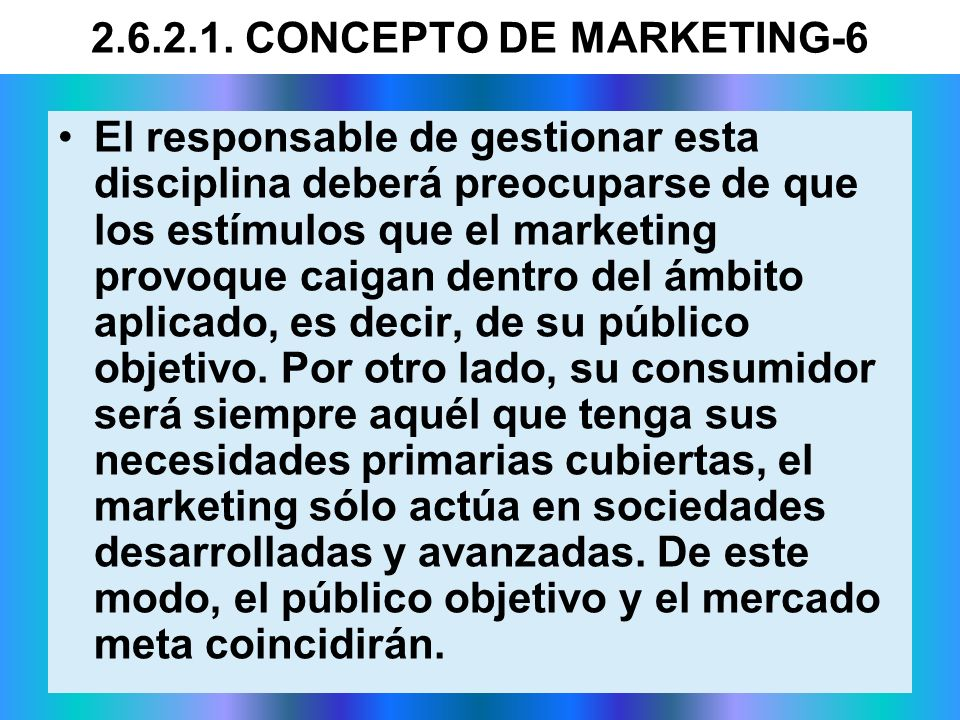 2.6.2.1. CONCEPTO DE MARKETING-6 El responsable de gestionar esta disciplina deberá preocuparse de que los estímulos que el marketing provoque caigan