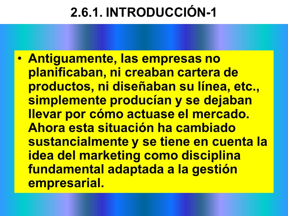 2.6.1. INTRODUCCIÓN-1 Antiguamente, las empresas no planificaban, ni creaban cartera de productos, ni diseñaban su línea, etc., simplemente producían