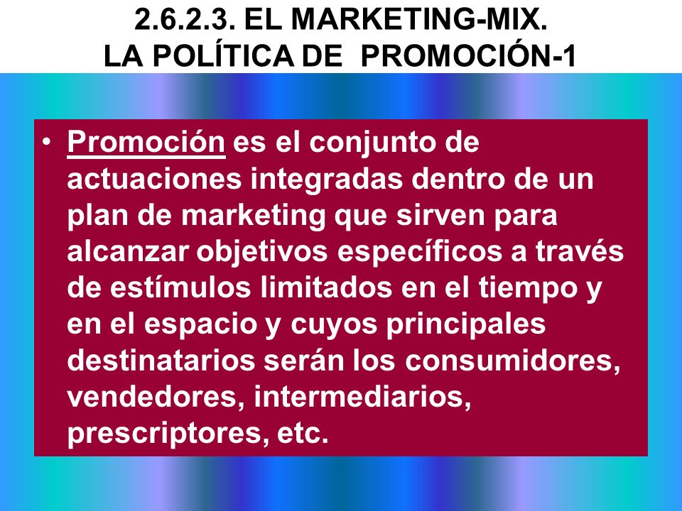 2.6.2.3. EL MARKETING-MIX. LA POLÍTICA DE PROMOCIÓN-1 Promoción es el conjunto de actuaciones integradas dentro de un plan de marketing que sirven par