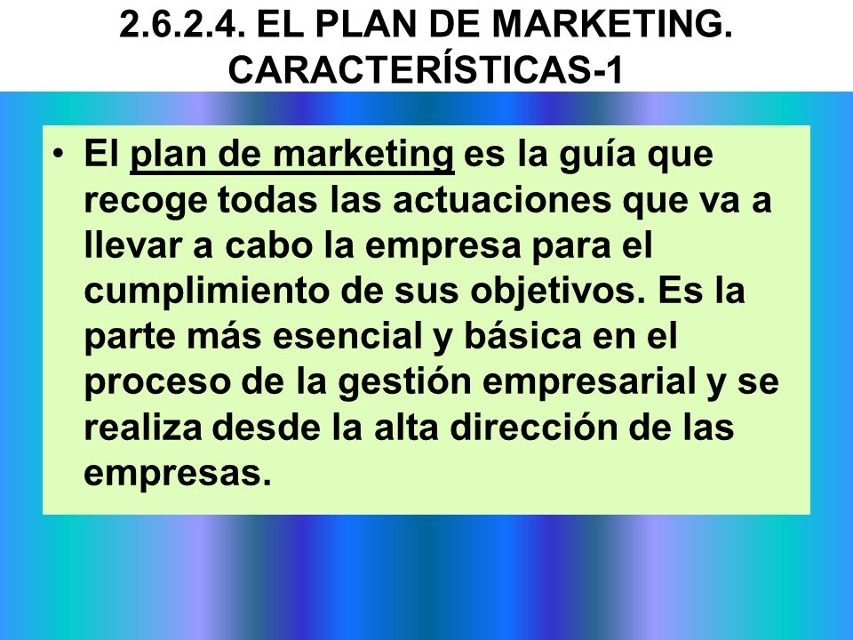 2.6.2.4. EL PLAN DE MARKETING. CARACTERÍSTICAS-1 El plan de marketing es la guía que recoge todas las actuaciones que va a llevar a cabo la empresa pa