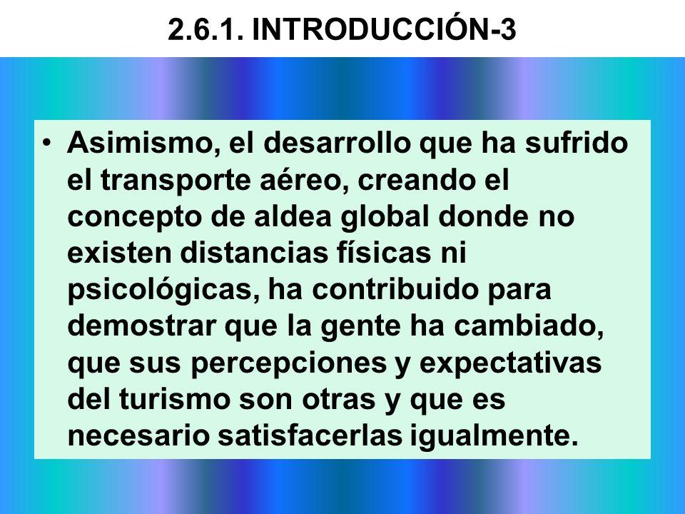 2.6.1. INTRODUCCIÓN-3 Asimismo, el desarrollo que ha sufrido el transporte aéreo, creando el concepto de aldea global donde no existen distancias físi