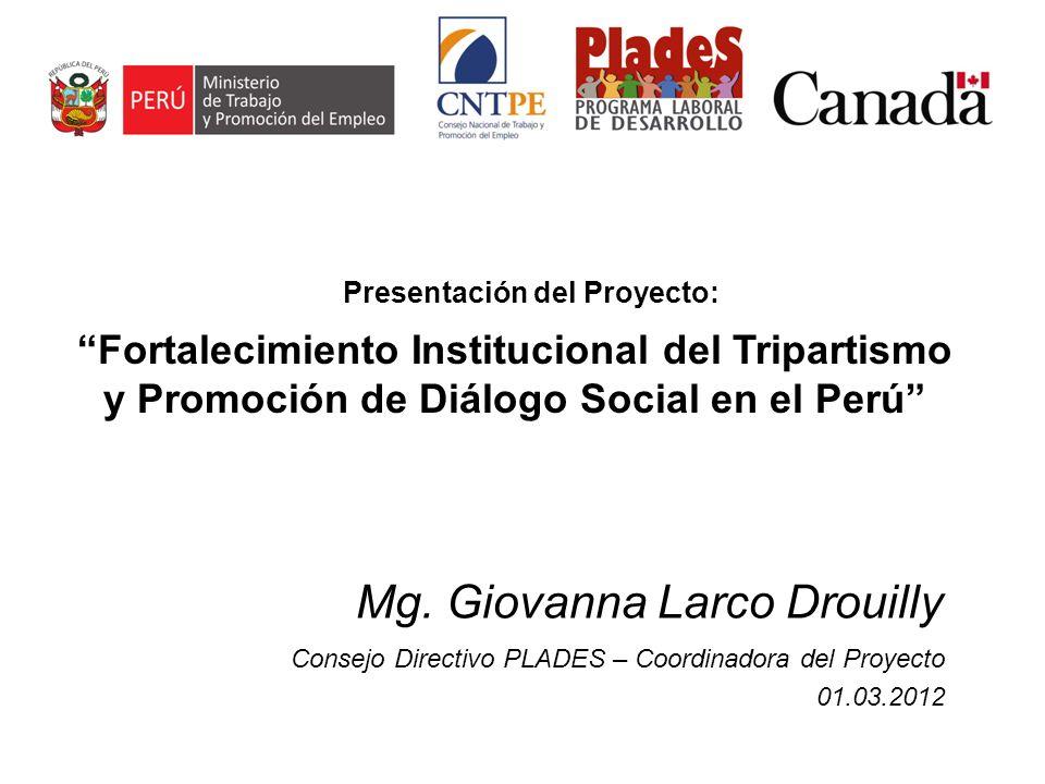Mg. Giovanna Larco Drouilly Consejo Directivo PLADES – Coordinadora del Proyecto 01.03.2012 Fortalecimiento Institucional del Tripartismo y Promoción