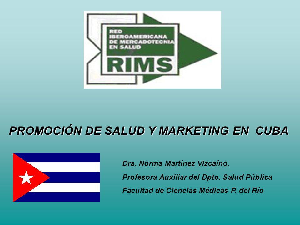 PROMOCIÓN DE SALUD Y MARKETING EN CUBA Dra. Norma Martínez Vizcaíno. Profesora Auxiliar del Dpto. Salud Pública Facultad de Ciencias Médicas P. del Rí