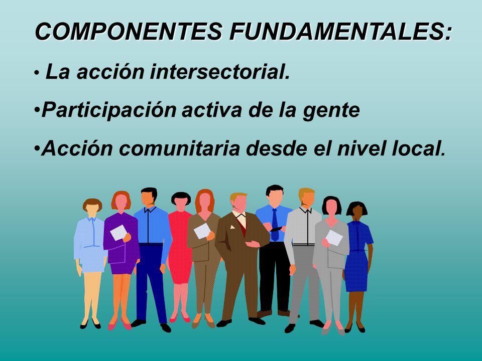 COMPONENTES FUNDAMENTALES: La acción intersectorial. Participación activa de la gente Acción comunitaria desde el nivel local.