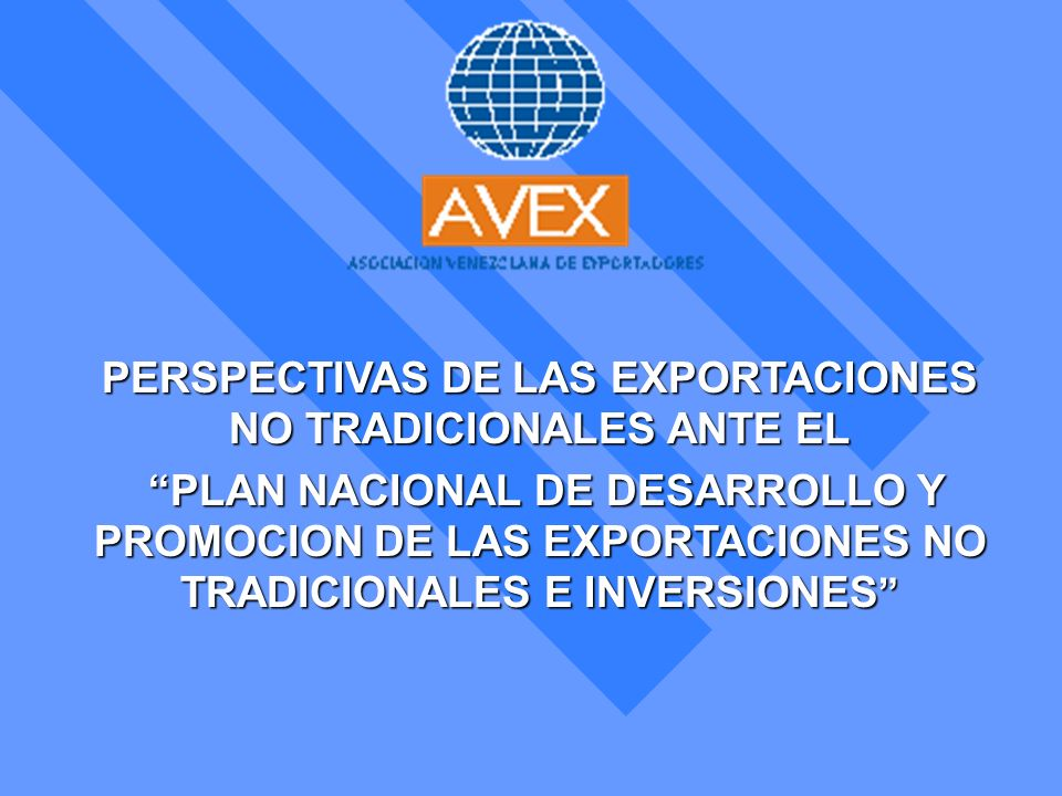 PLAN NACIONAL DE DESARROLLO Y PROMOCION DE LAS EXPORTACIONES NO TRADICIONALES E INVERSIONES Presentado por el Lic.