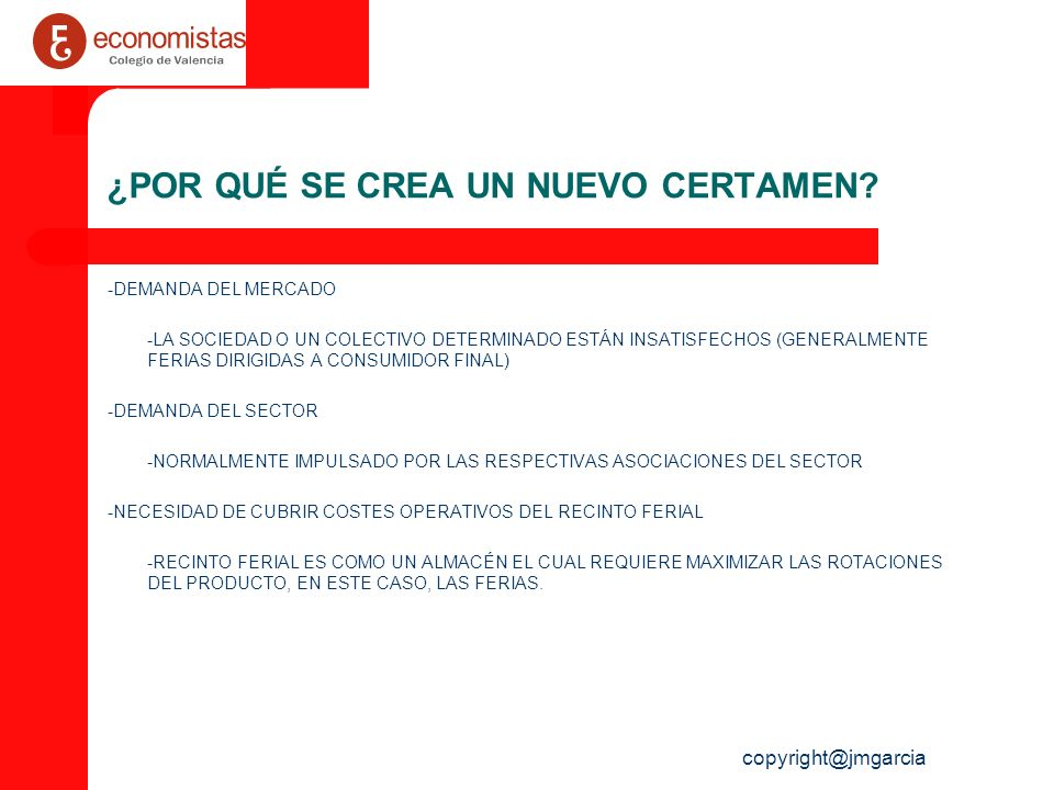 copyright@jmgarcia TIPOS DE CERTÁMENES EVENTO PROPIO: DESARROLLADO POR LA PROPIA INSTITUCION FERIAL EVENTOS EXTERNOS: DESARROLLADO POR ORGANIZADORES EXTERNOS (EMPRESAS PRIVADAS, INSTITUCIONES,…)-GUEST EVENT- TIPOLOGIA FERIAS – AMBITO: LOCAL, REGIONAL, NACIONAL, INTERNACIONAL – CARÁCTER: PROFESIONAL, PÚBLICO EN GENERAL, MIXTO – FRECUENCIA: ANUAL, BIANUAL, BIENAL, TRIENAL