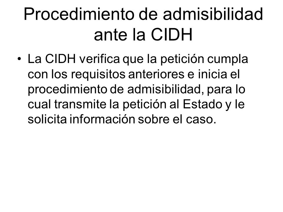 Procedimiento de admisibilidad ante la CIDH La CIDH verifica que la petición cumpla con los requisitos anteriores e inicia el procedimiento de admisib