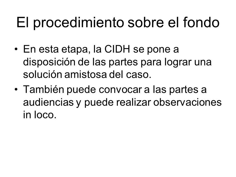 El procedimiento sobre el fondo En esta etapa, la CIDH se pone a disposición de las partes para lograr una solución amistosa del caso. También puede c