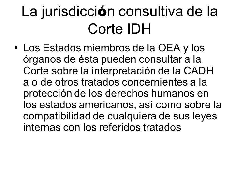 La jurisdicci ó n consultiva de la Corte IDH Los Estados miembros de la OEA y los órganos de ésta pueden consultar a la Corte sobre la interpretación