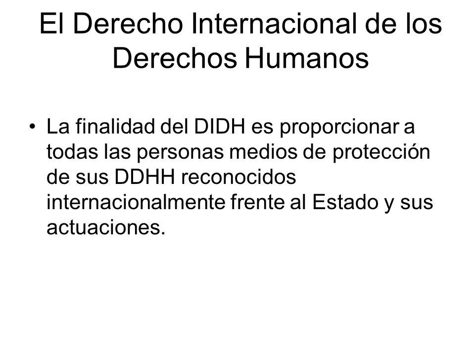 El Derecho Internacional de los Derechos Humanos La finalidad del DIDH es proporcionar a todas las personas medios de protección de sus DDHH reconocid