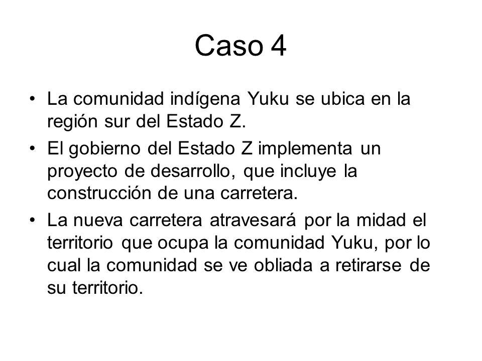 Caso 4 La comunidad indígena Yuku se ubica en la región sur del Estado Z. El gobierno del Estado Z implementa un proyecto de desarrollo, que incluye l