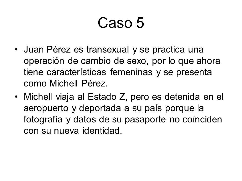 Caso 5 Juan Pérez es transexual y se practica una operación de cambio de sexo, por lo que ahora tiene características femeninas y se presenta como Mic