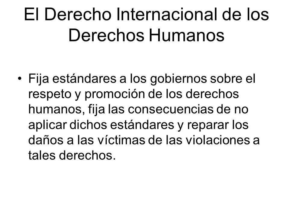 El Derecho Internacional de los Derechos Humanos Fija estándares a los gobiernos sobre el respeto y promoción de los derechos humanos, fija las consec