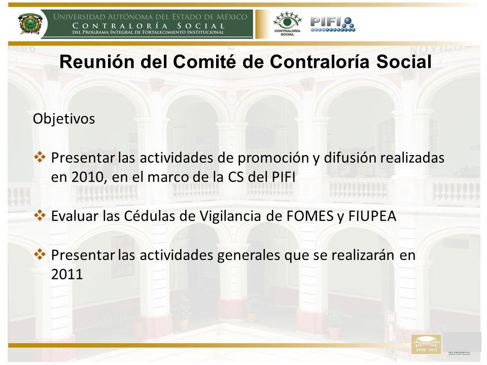 Reunión del Comité de Contraloría Social Objetivos Presentar las actividades de promoción y difusión realizadas en 2010, en el marco de la CS del PIFI Evaluar las Cédulas de Vigilancia de FOMES y FIUPEA Presentar las actividades generales que se realizarán en 2011