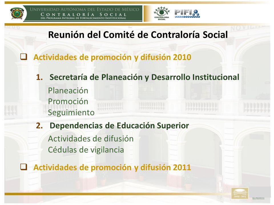 Actividades de promoción y difusión 2010 1.Secretaría de Planeación y Desarrollo Institucional Planeación Promoción Seguimiento 2.Dependencias de Educación Superior Actividades de difusión Cédulas de vigilancia Actividades de promoción y difusión 2011 Reunión del Comité de Contraloría Social